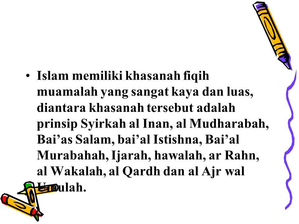 Islam memiliki khasanah fiqih muamalah yang sangat kaya dan luas, diantara khasanah tersebut adalah prinsip Syirkah al Inan, al Mudharabah, Bai'as Salam, bai'al Istishna, Bai'al Murabahah, Ijarah, hawalah, ar Rahn, al Wakalah, al Qardh dan al Ajr wal Umulah.
