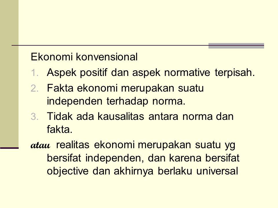 Ekonomi konvensional Aspek positif dan aspek normative terpisah. Fakta ekonomi merupakan suatu independen terhadap norma.