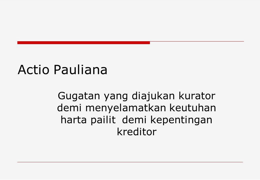 Actio Pauliana Gugatan yang diajukan kurator demi menyelamatkan keutuhan harta pailit demi kepentingan kreditor.