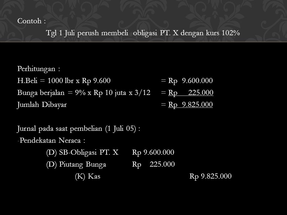 Contoh : Tgl 1 Juli perush membeli obligasi PT. X dengan kurs 102% Perhitungan : H.Beli = 1000 lbr x Rp 9.600 = Rp 9.600.000.
