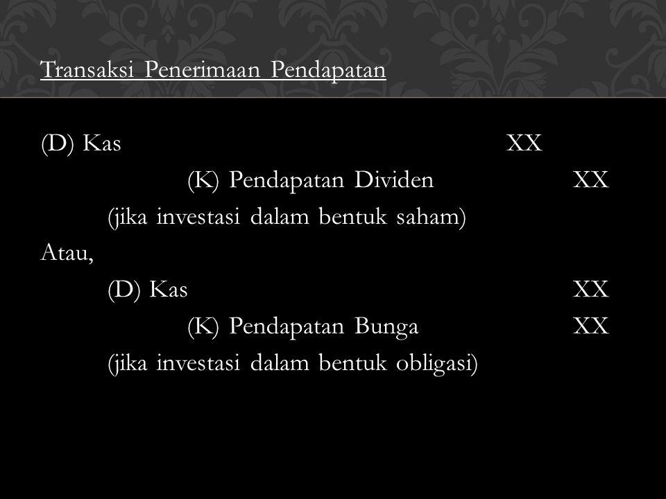 Transaksi Penerimaan Pendapatan (D) Kas XX (K) Pendapatan Dividen XX (jika investasi dalam bentuk saham) Atau, (K) Pendapatan Bunga XX (jika investasi dalam bentuk obligasi)