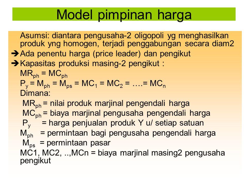 Model pimpinan harga Asumsi: diantara pengusaha-2 oligopoli yg menghasilkan produk yng homogen, terjadi penggabungan secara diam2.