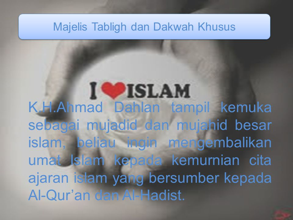 K.H.Ahmad Dahlan tampil kemuka sebagai mujadid dan mujahid besar islam, beliau ingin mengembalikan umat Islam kepada kemurnian cita ajaran islam yang bersumber kepada Al-Qur'an dan Al-Hadist.
