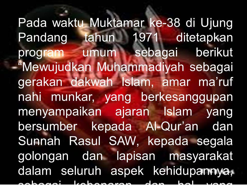 Pada waktu Muktamar ke-38 di Ujung Pandang tahun 1971 ditetapkan program umum sebagai berikut Mewujudkan Muhammadiyah sebagai gerakan dakwah Islam, amar ma'ruf nahi munkar, yang berkesanggupan menyampaikan ajaran Islam yang bersumber kepada Al-Qur'an dan Sunnah Rasul SAW, kepada segala golongan dan lapisan masyarakat dalam seluruh aspek kehidupannya, sebagai kebenaran dan hal yang diperlukan .