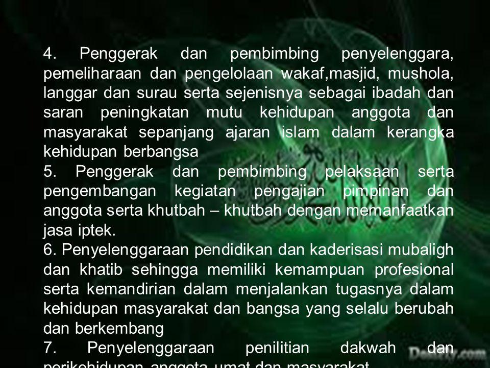 4. Penggerak dan pembimbing penyelenggara, pemeliharaan dan pengelolaan wakaf,masjid, mushola, langgar dan surau serta sejenisnya sebagai ibadah dan saran peningkatan mutu kehidupan anggota dan masyarakat sepanjang ajaran islam dalam kerangka kehidupan berbangsa
