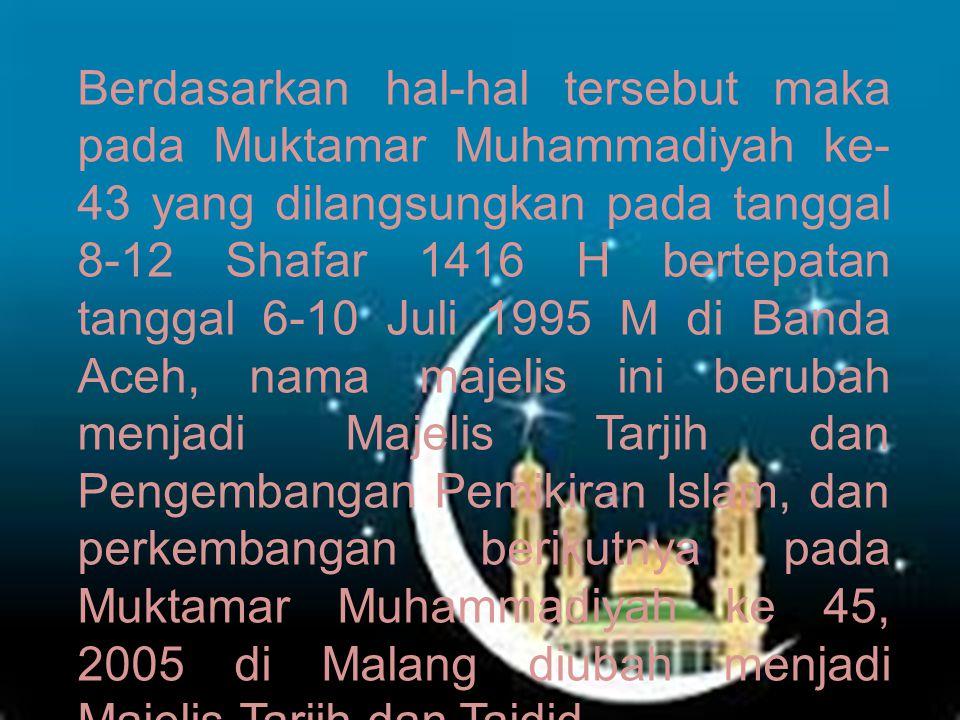 Berdasarkan hal-hal tersebut maka pada Muktamar Muhammadiyah ke-43 yang dilangsungkan pada tanggal 8-12 Shafar 1416 H bertepatan tanggal 6-10 Juli 1995 M di Banda Aceh, nama majelis ini berubah menjadi Majelis Tarjih dan Pengembangan Pemikiran Islam, dan perkembangan berikutnya pada Muktamar Muhammadiyah ke 45, 2005 di Malang diubah menjadi Majelis Tarjih dan Tajdid.