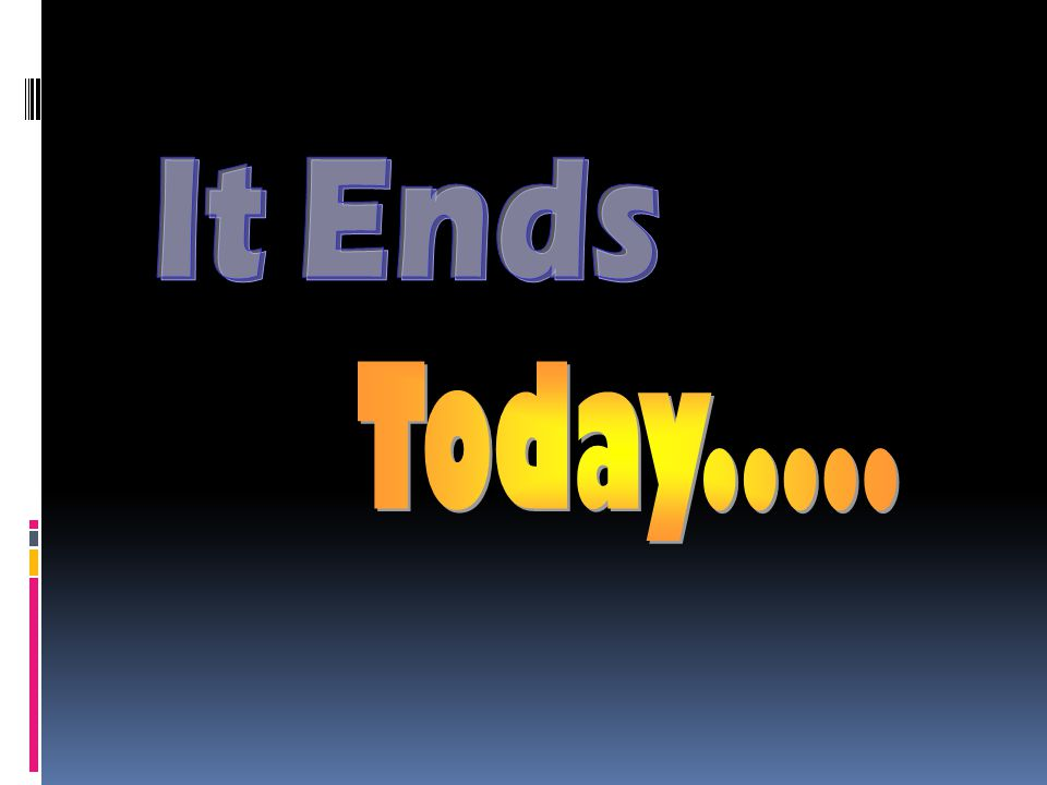It Ends Today.....