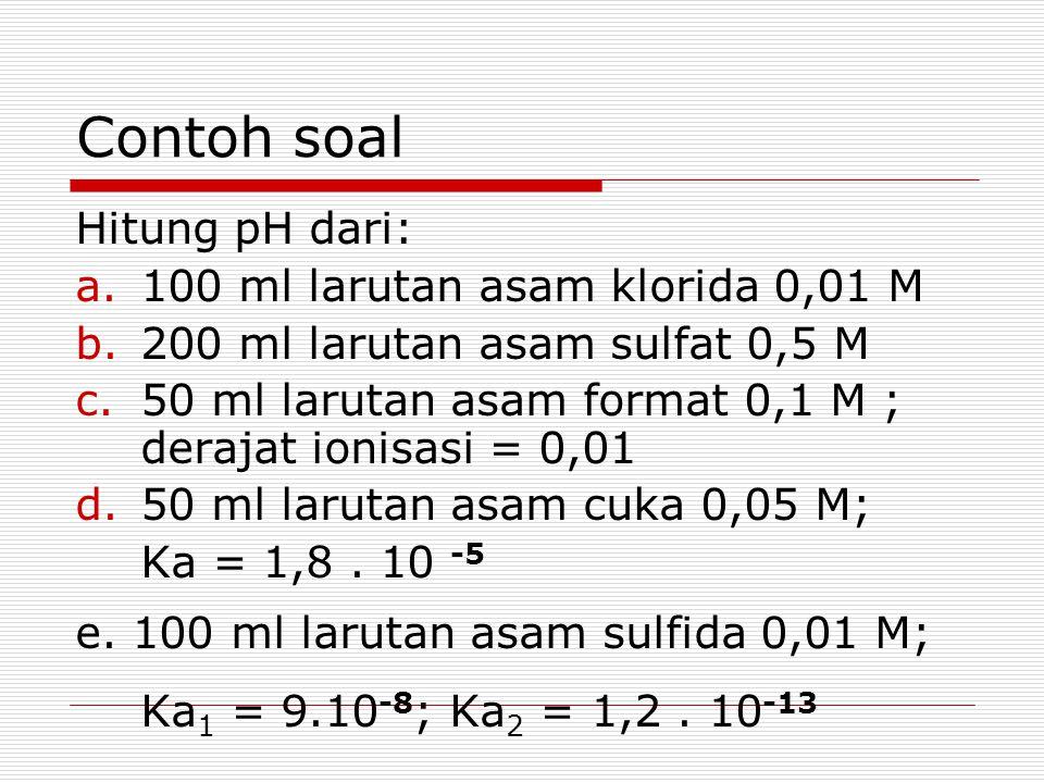 Contoh soal Hitung pH dari: 100 ml larutan asam klorida 0,01 M