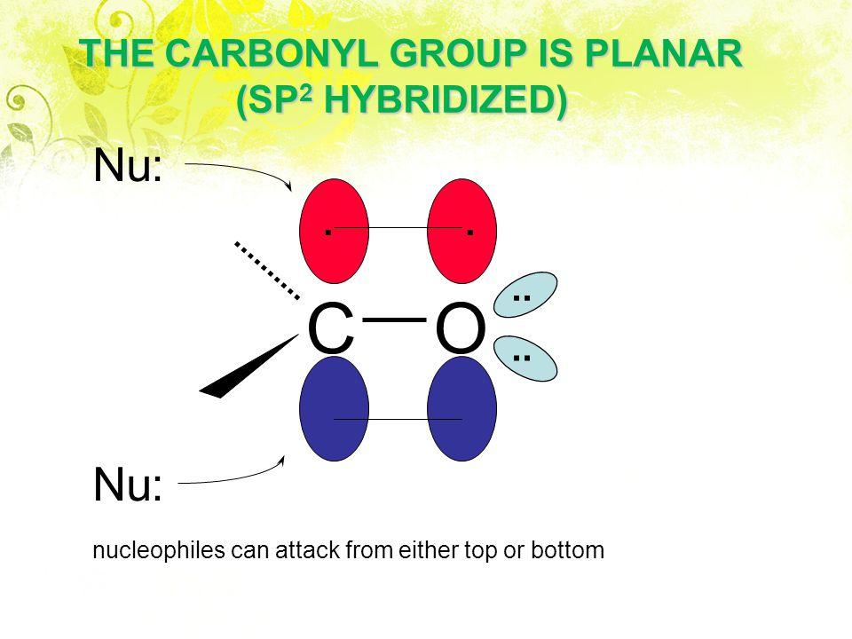 C O Nu: Nu: THE CARBONYL GROUP IS PLANAR (SP2 HYBRIDIZED) . . .. ..