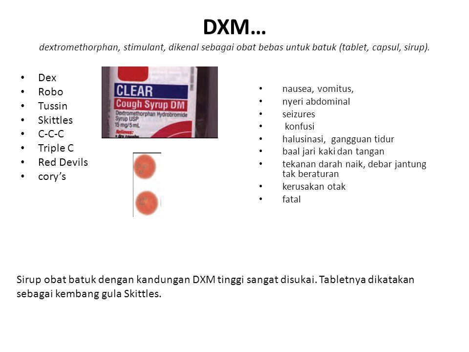 DXM… dextromethorphan, stimulant, dikenal sebagai obat bebas untuk batuk (tablet, capsul, sirup).