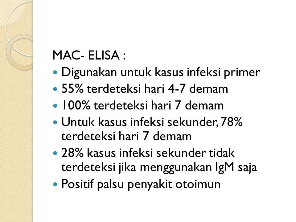 MAC- ELISA : Digunakan untuk kasus infeksi primer. 55% terdeteksi hari 4-7 demam. 100% terdeteksi hari 7 demam.
