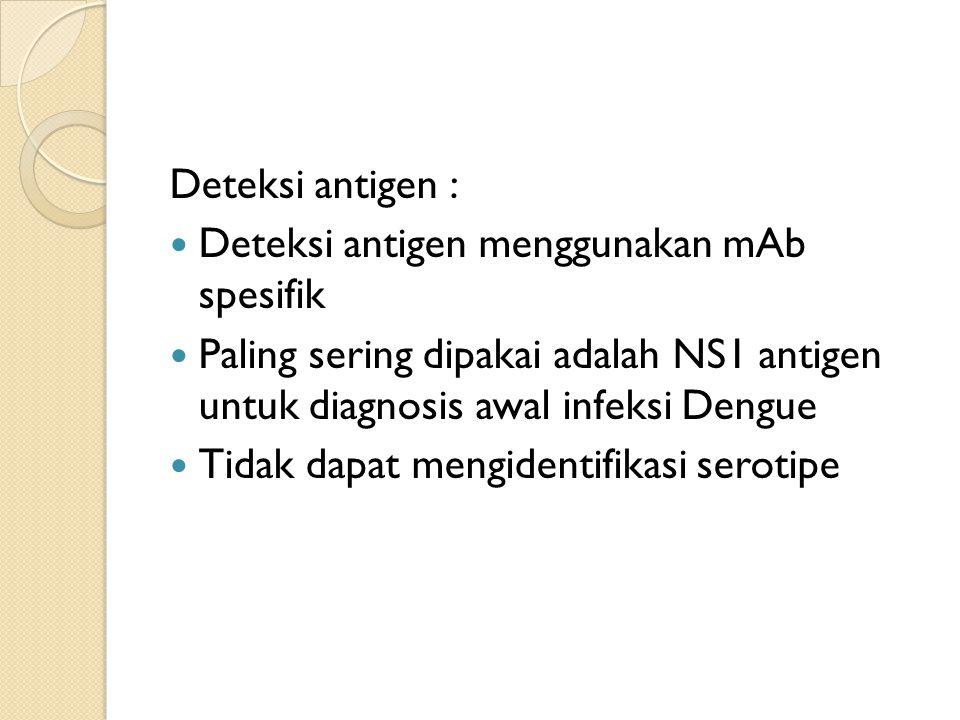Deteksi antigen : Deteksi antigen menggunakan mAb spesifik. Paling sering dipakai adalah NS1 antigen untuk diagnosis awal infeksi Dengue.