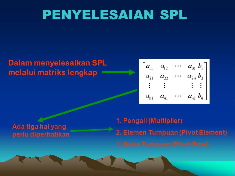 PENYELESAIAN SPL Dalam menyelesaikan SPL melalui matriks lengkap