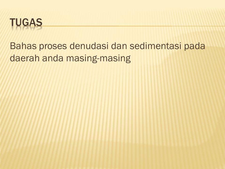 Tugas Bahas proses denudasi dan sedimentasi pada daerah anda masing-masing