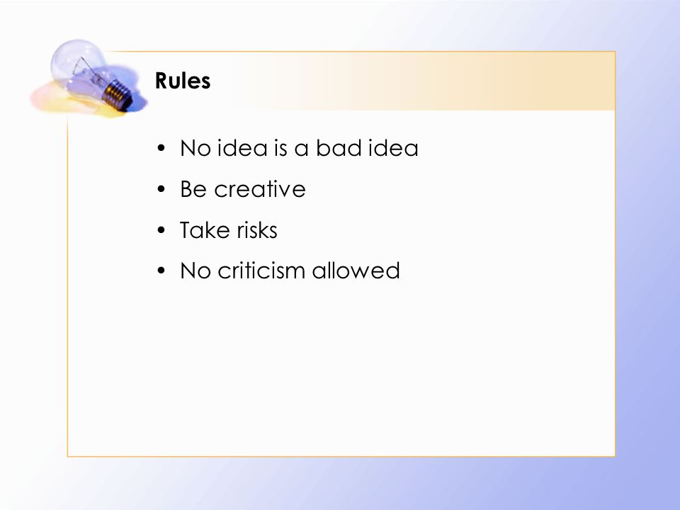 Rules No idea is a bad idea Be creative Take risks No criticism allowed
