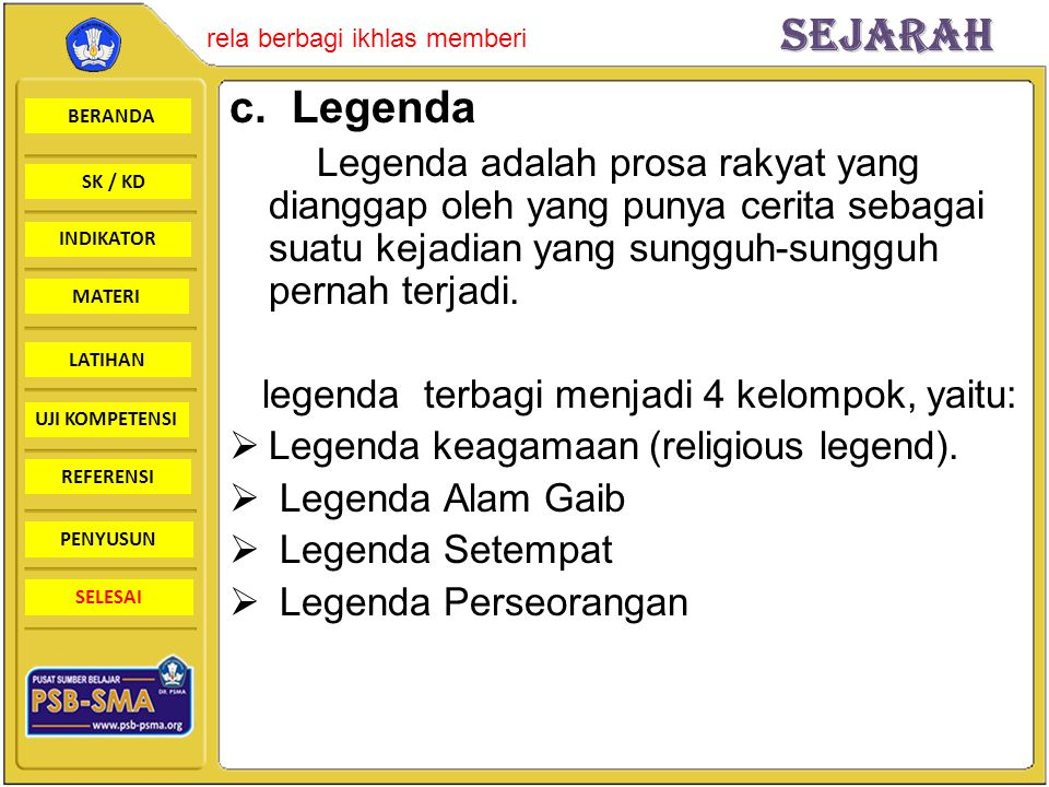 c. Legenda Legenda adalah prosa rakyat yang dianggap oleh yang punya cerita sebagai suatu kejadian yang sungguh-sungguh pernah terjadi.