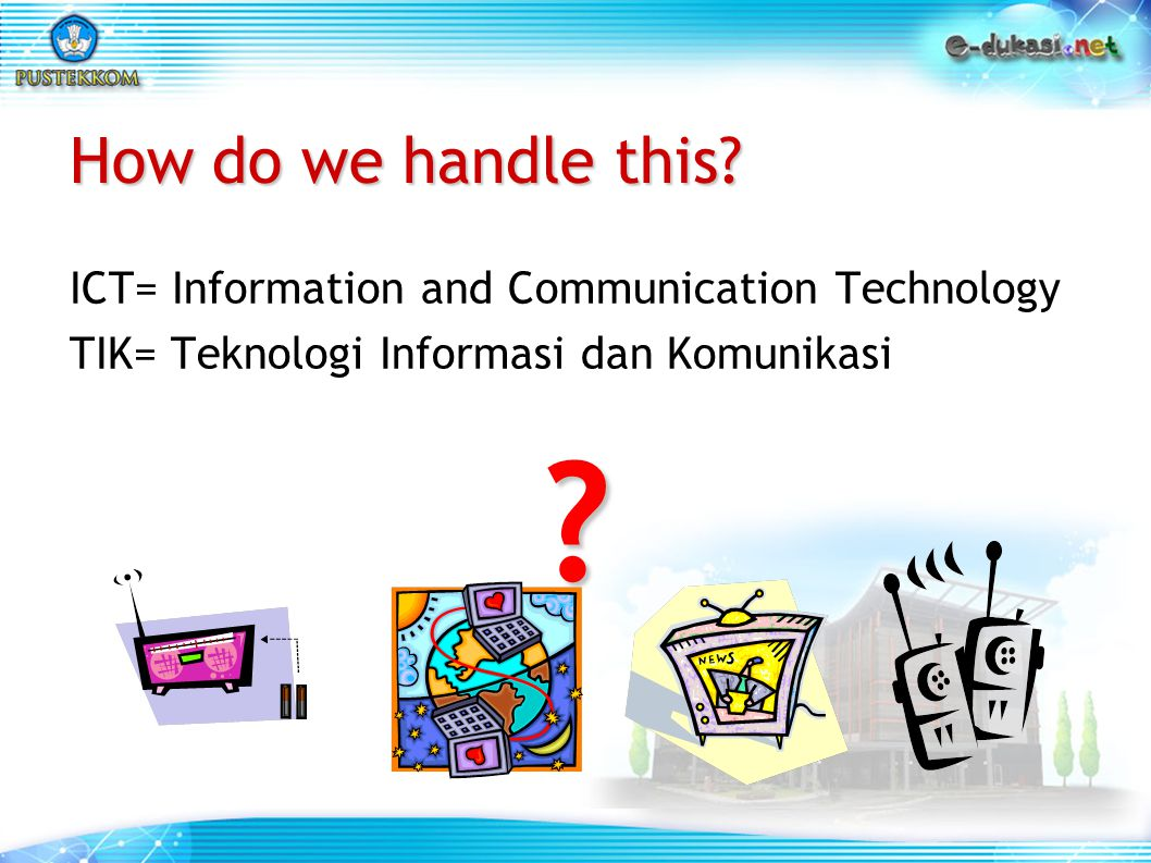 How do we handle this ICT= Information and Communication Technology