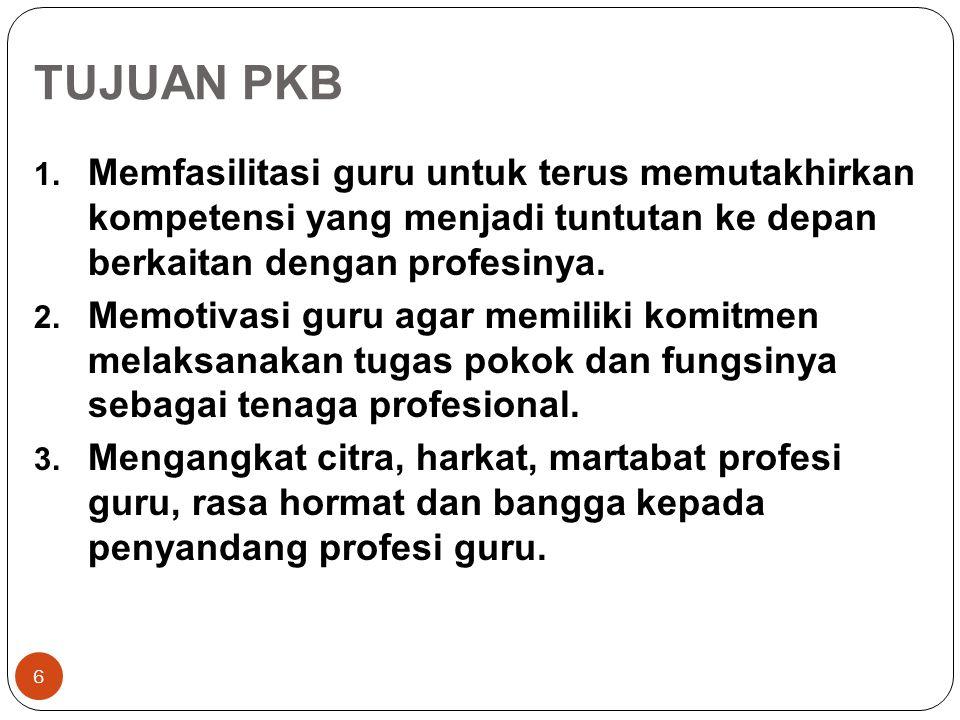 TUJUAN PKB Memfasilitasi guru untuk terus memutakhirkan kompetensi yang menjadi tuntutan ke depan berkaitan dengan profesinya.