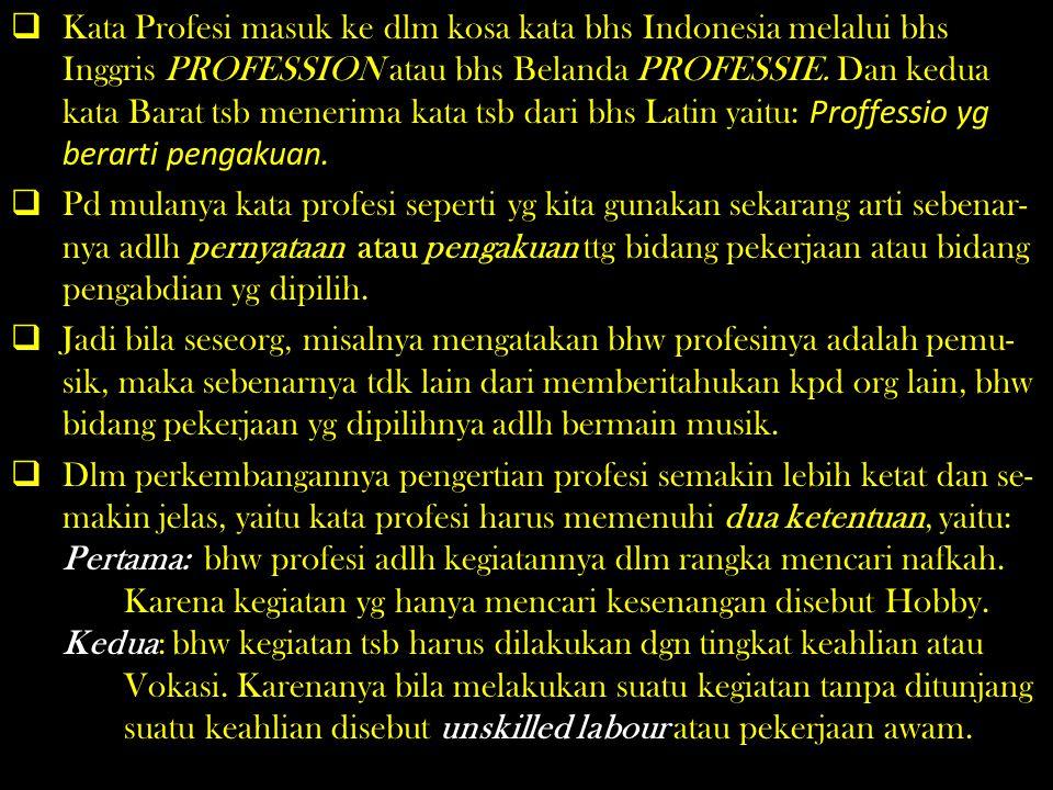 Kata Profesi masuk ke dlm kosa kata bhs Indonesia melalui bhs Inggris PROFESSION atau bhs Belanda PROFESSIE. Dan kedua kata Barat tsb menerima kata tsb dari bhs Latin yaitu: Proffessio yg berarti pengakuan.