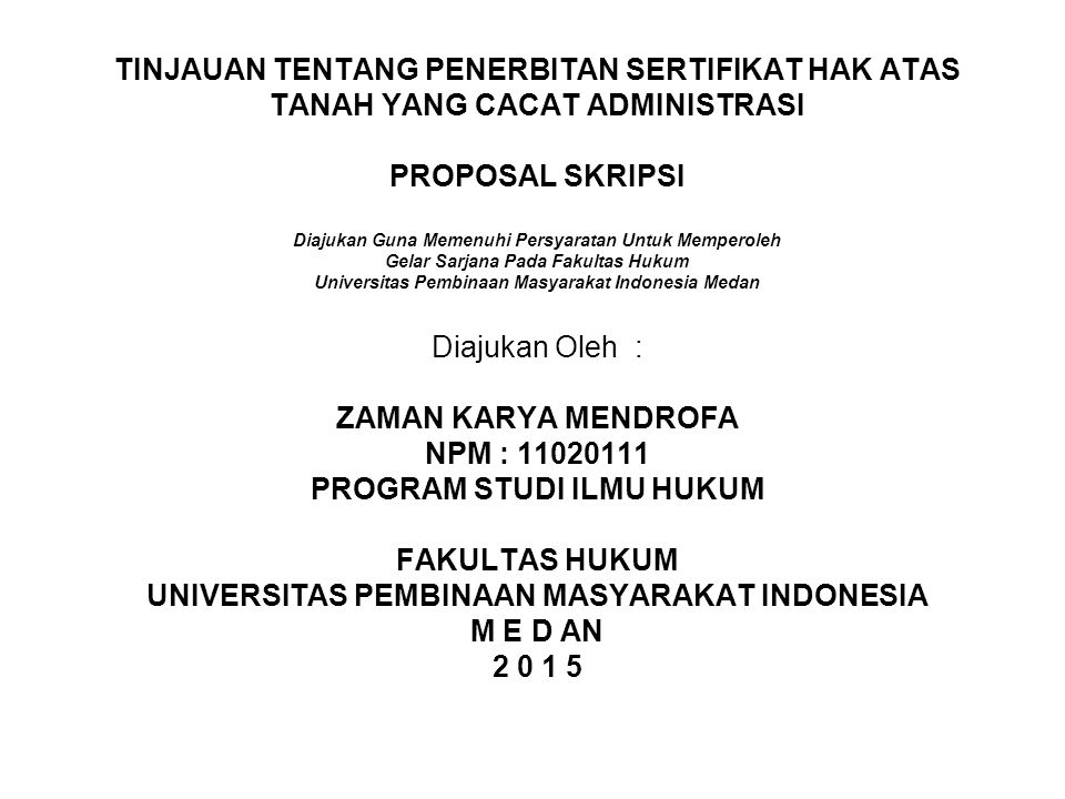 TINJAUAN TENTANG PENERBITAN SERTIFIKAT HAK ATAS TANAH YANG CACAT ADMINISTRASI PROPOSAL SKRIPSI Diajukan Guna Memenuhi Persyaratan Untuk Memperoleh Gelar Sarjana Pada Fakultas Hukum Universitas Pembinaan Masyarakat Indonesia Medan Diajukan Oleh : ZAMAN KARYA MENDROFA NPM : 11020111 PROGRAM STUDI ILMU HUKUM FAKULTAS HUKUM UNIVERSITAS PEMBINAAN MASYARAKAT INDONESIA M E D AN 2 0 1 5