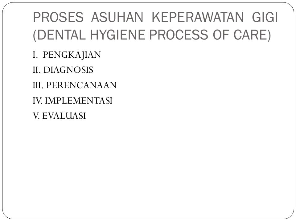 PROSES ASUHAN KEPERAWATAN GIGI (DENTAL HYGIENE PROCESS OF CARE)