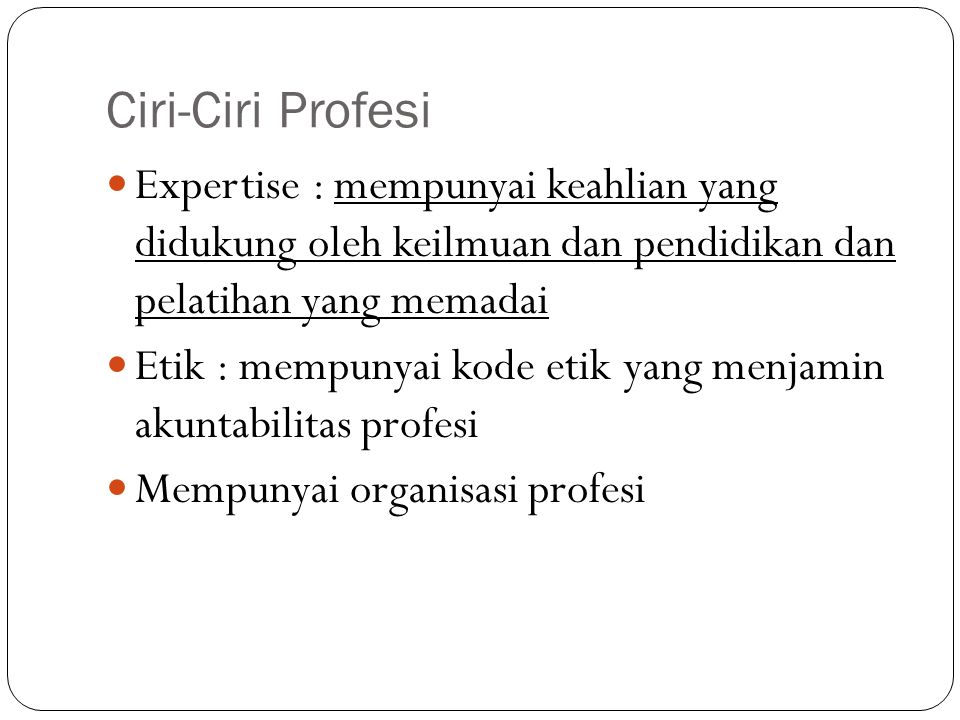 Ciri-Ciri Profesi Expertise : mempunyai keahlian yang didukung oleh keilmuan dan pendidikan dan pelatihan yang memadai.
