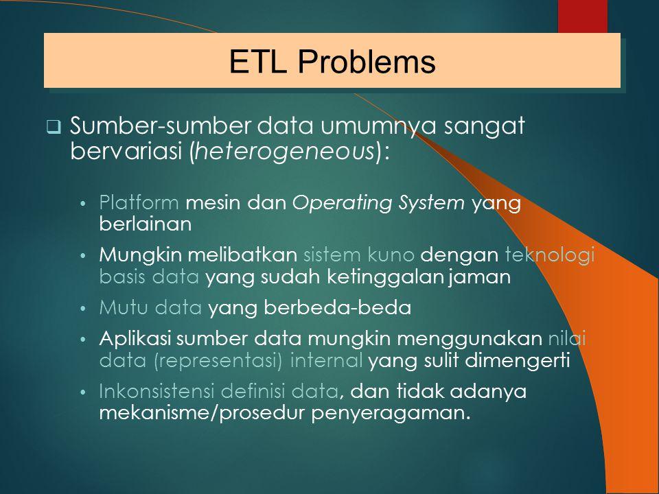 ETL Problems Sumber-sumber data umumnya sangat bervariasi (heterogeneous): Platform mesin dan Operating System yang berlainan.
