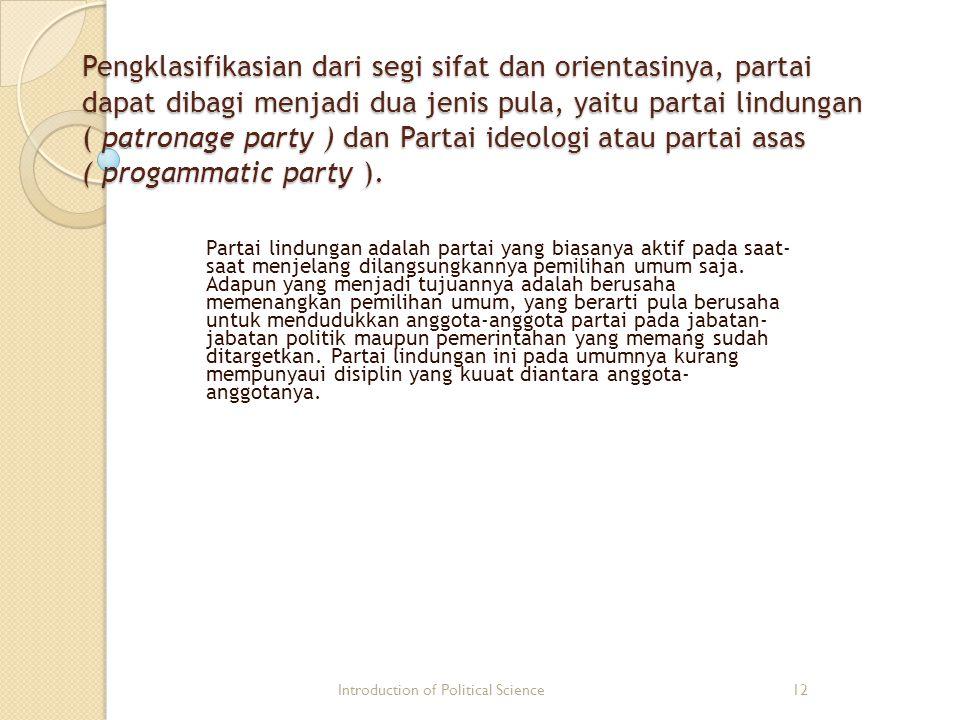 Pengklasifikasian dari segi sifat dan orientasinya, partai dapat dibagi menjadi dua jenis pula, yaitu partai lindungan ( patronage party ) dan Partai ideologi atau partai asas ( progammatic party ).