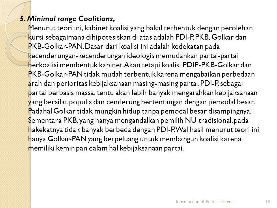5. Minimal range Coalitions, Menurut teori ini, kabinet koalisi yang bakal terbentuk dengan perolehan kursi sebagaimana dihipotesiskan di atas adalah PDI-P, PKB, Golkar dan PKB-Golkar-PAN. Dasar dari koalisi ini adalah kedekatan pada kecenderungan-kecenderungan ideologis memudahkan partai-partai berkoalisi membentuk kabinet. Akan tetapi koalisi PDIP-PKB-Golkar dan PKB-Golkar-PAN tidak mudah terbentuk karena mengabaikan perbedaan arah dan perioritas kebijaksanaan masing-masing partai. PDI-P, sebagai partai berbasis massa, tentu akan lebih banyak mengarahkan kebijaksanaan yang bersifat populis dan cenderung bertentangan dengan pemodal besar. Padahal Golkar tidak mungkin hidup tanpa pemodal besar disampingnya. Sementara PKB, yang hanya mengandalkan pemilih NU tradisional, pada hakekatnya tidak banyak berbeda dengan PDI-P. Wal hasil menurut teori ini hanya Golkar-PAN yang berpeluang untuk membangun koalisi karena memiliki kemiripan dalam hal kebijaksanaan partai.