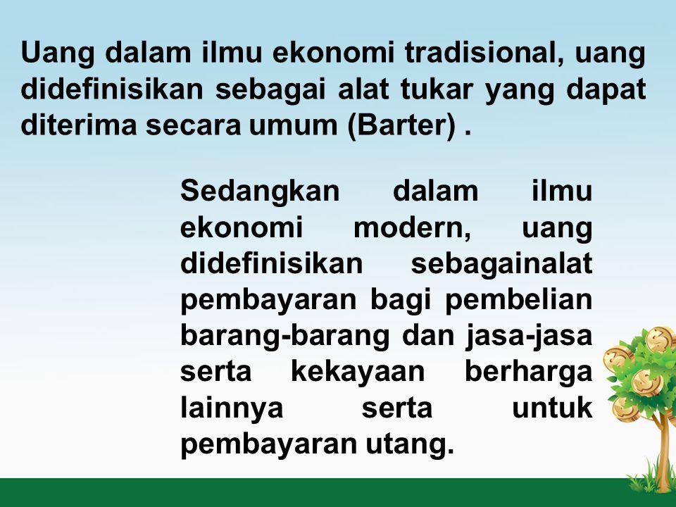 Uang dalam ilmu ekonomi tradisional, uang didefinisikan sebagai alat tukar yang dapat diterima secara umum (Barter) .