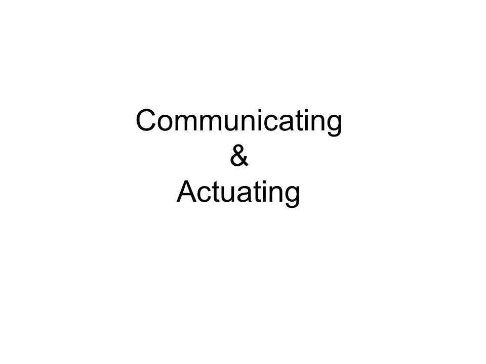 Communicating & Actuating