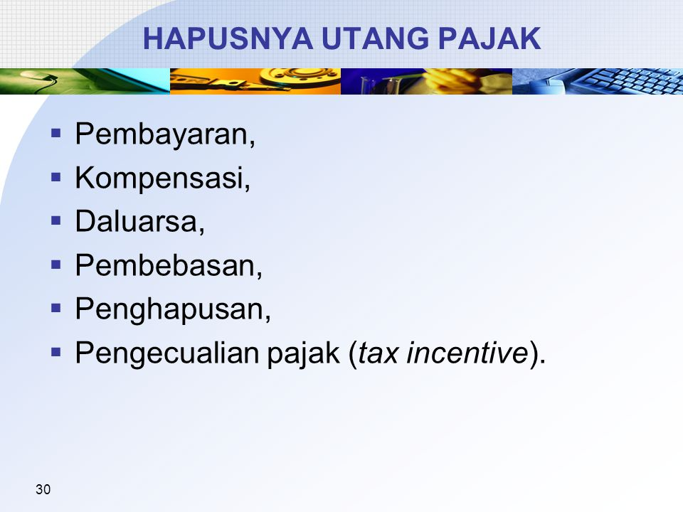 HAPUSNYA UTANG PAJAK Pembayaran, Kompensasi, Daluarsa, Pembebasan, Penghapusan, Pengecualian pajak (tax incentive).
