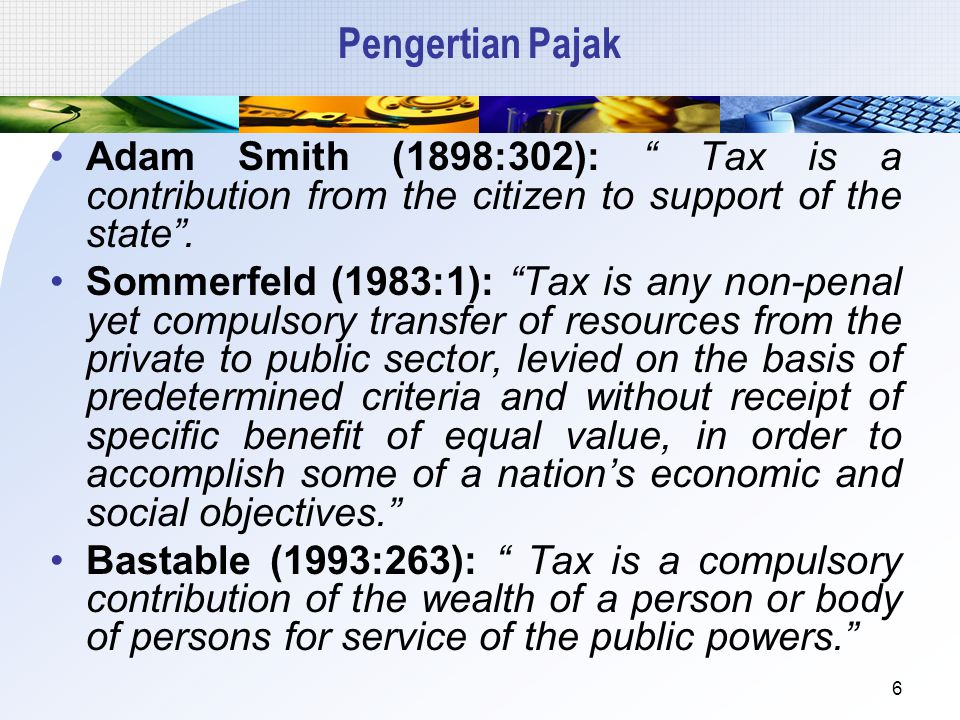 Pengertian Pajak Adam Smith (1898:302): Tax is a contribution from the citizen to support of the state .