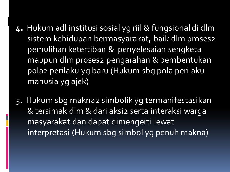 4. Hukum adl institusi sosial yg riil & fungsional di dlm sistem kehidupan bermasyarakat, baik dlm proses2 pemulihan ketertiban & penyelesaian sengketa maupun dlm proses2 pengarahan & pembentukan pola2 perilaku yg baru (Hukum sbg pola perilaku manusia yg ajek)