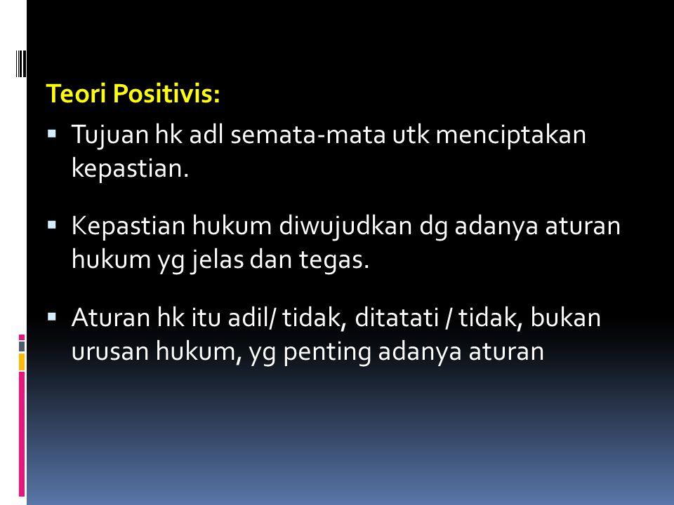 Teori Positivis: Tujuan hk adl semata-mata utk menciptakan kepastian. Kepastian hukum diwujudkan dg adanya aturan hukum yg jelas dan tegas.