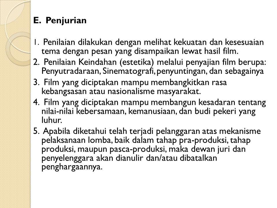 E. Penjurian 1. Penilaian dilakukan dengan melihat kekuatan dan kesesuaian tema dengan pesan yang disampaikan lewat hasil film.