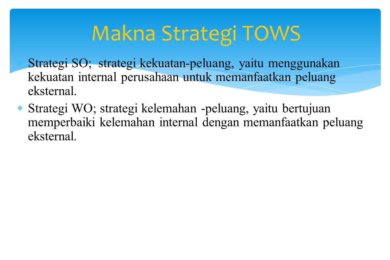 Makna Strategi TOWS Strategi SO; strategi kekuatan-peluang, yaitu menggunakan kekuatan internal perusahaan untuk memanfaatkan peluang eksternal.