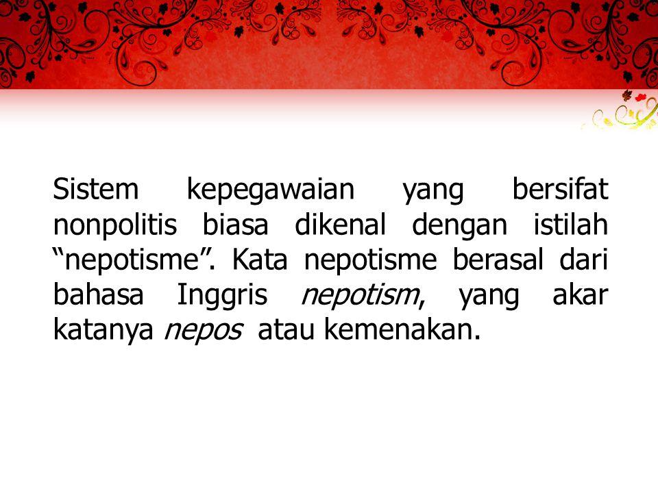 Sistem kepegawaian yang bersifat nonpolitis biasa dikenal dengan istilah nepotisme .