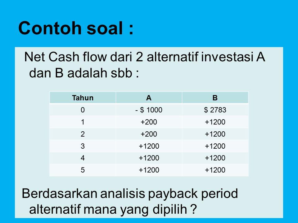 Contoh soal : Net Cash flow dari 2 alternatif investasi A dan B adalah sbb : Berdasarkan analisis payback period alternatif mana yang dipilih