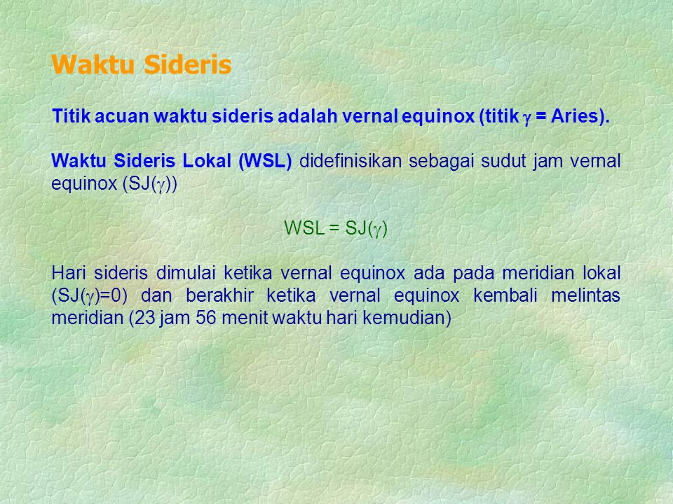 Waktu Sideris Titik acuan waktu sideris adalah vernal equinox (titik  = Aries).