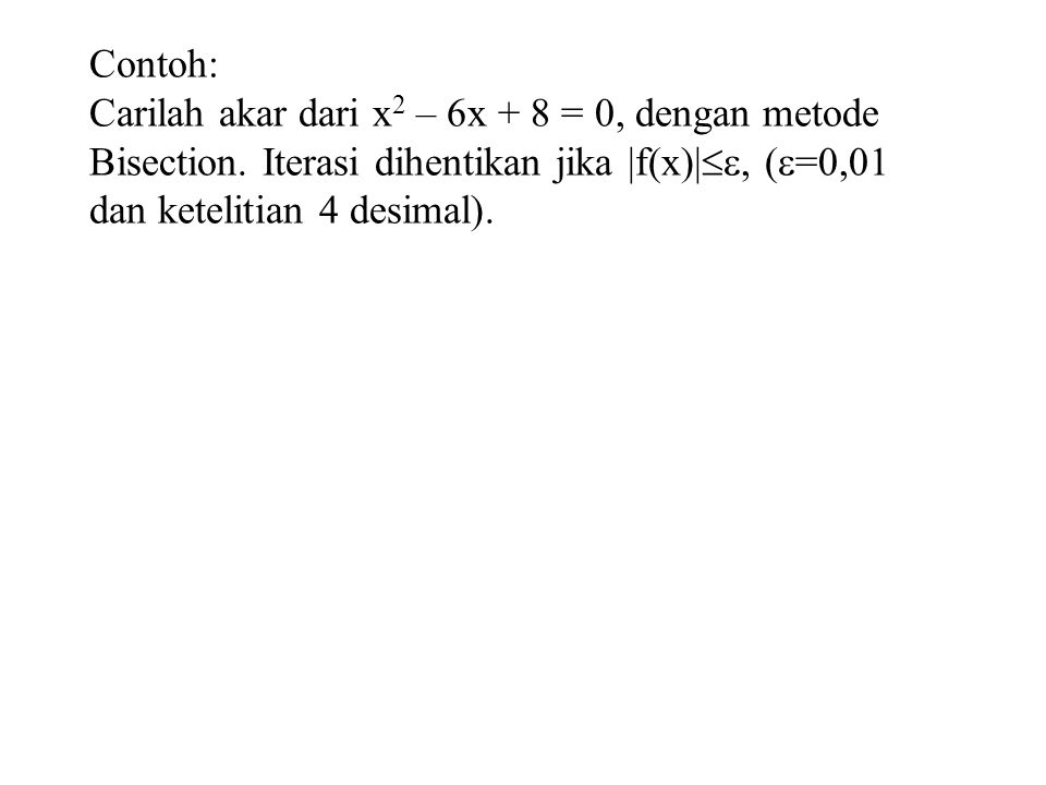 Contoh: Carilah akar dari x2 – 6x + 8 = 0, dengan metode Bisection