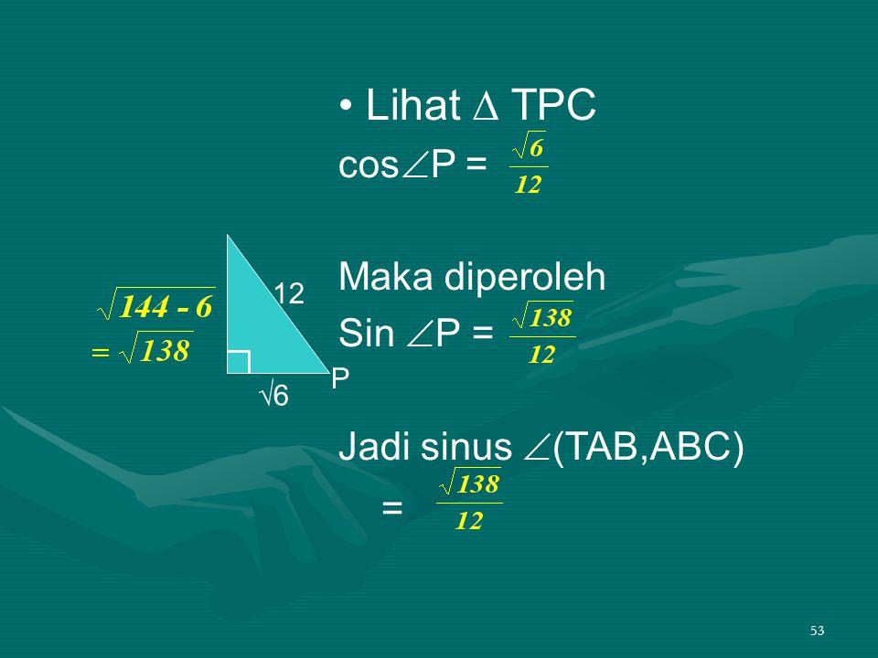 • Lihat ∆ TPC cosP = Maka diperoleh Sin P = Jadi sinus (TAB,ABC) =