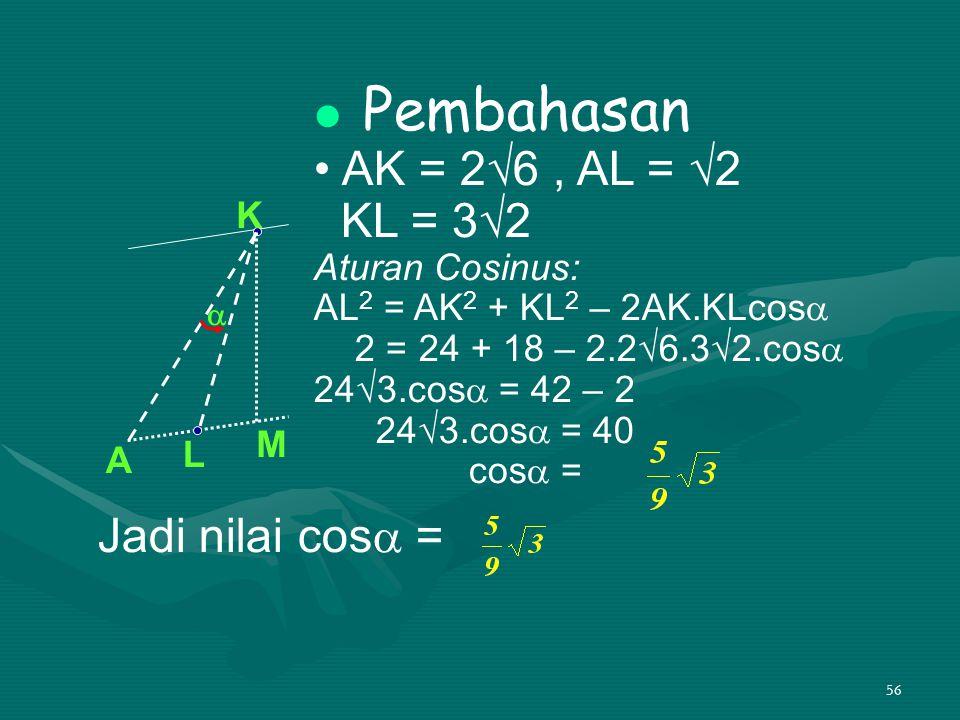 Pembahasan • AK = 2√6 , AL = √2 KL = 3√2 Jadi nilai cos =