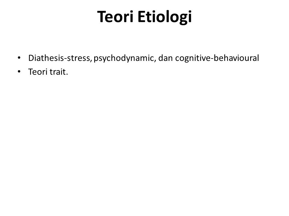 Teori Etiologi Diathesis-stress, psychodynamic, dan cognitive-behavioural Teori trait.