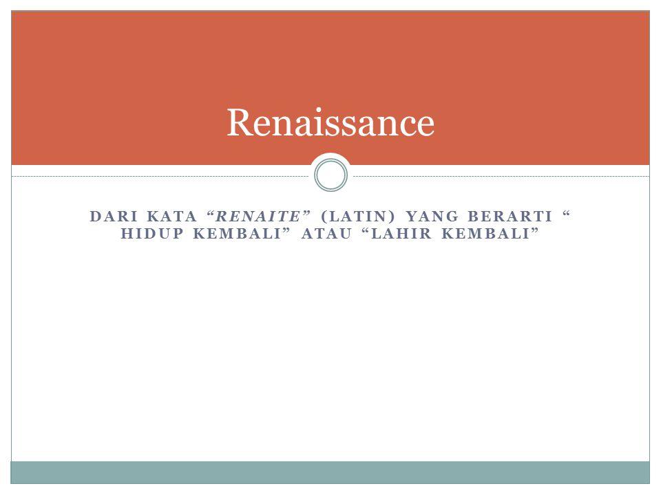 Renaissance Dari kata renaite (Latin) yang berarti hidup kembali atau lahir kembali