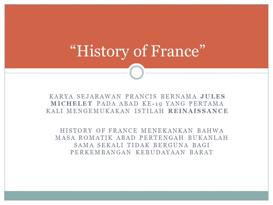 History of France KARYA SEJARAWAN PRANCIS BERNAMA JULES MICHELET PADA ABAD KE-19 YANG PERTAMA KALI MENGEMUKAKAN ISTILAH REINAISSANCE.