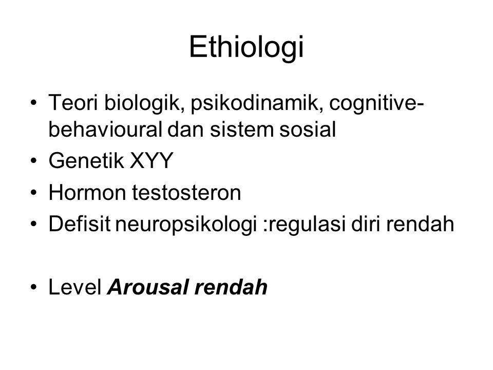 Ethiologi Teori biologik, psikodinamik, cognitive-behavioural dan sistem sosial. Genetik XYY. Hormon testosteron.