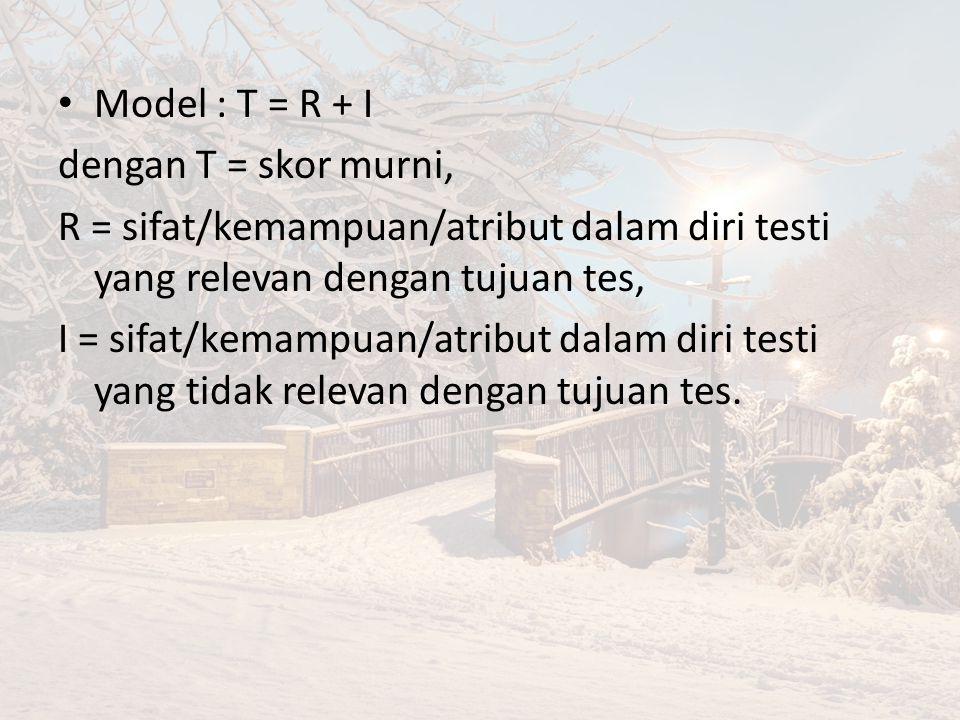 Model : T = R + I dengan T = skor murni, R = sifat/kemampuan/atribut dalam diri testi yang relevan dengan tujuan tes,