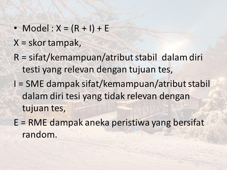 Model : X = (R + I) + E X = skor tampak, R = sifat/kemampuan/atribut stabil dalam diri testi yang relevan dengan tujuan tes,
