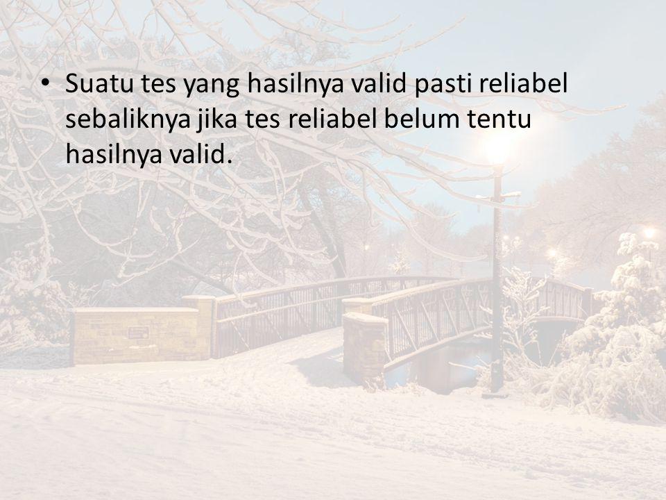 Suatu tes yang hasilnya valid pasti reliabel sebaliknya jika tes reliabel belum tentu hasilnya valid.